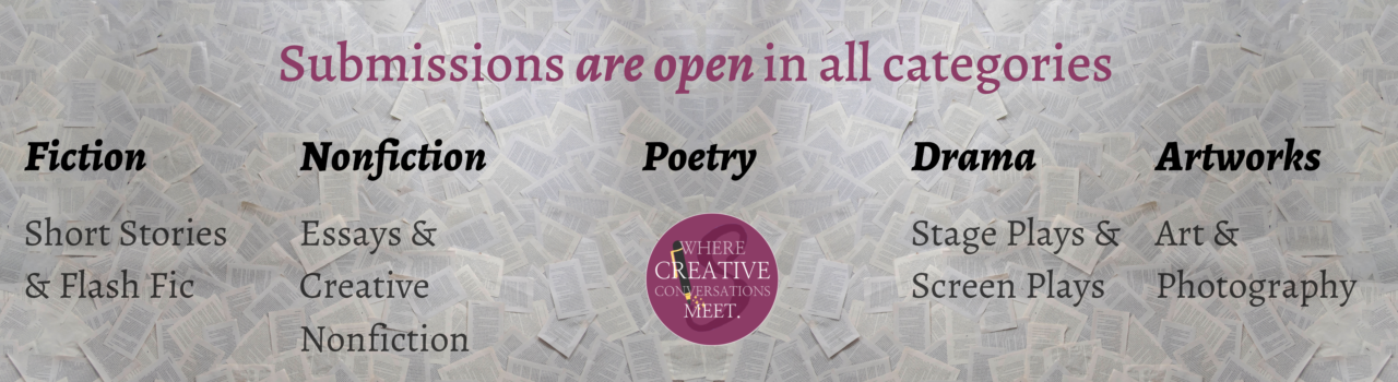 submissions open in all categories, poetry, fiction, short stories and flash fiction, nonfiction, essays and creative nonfiction, poetry, drama, stage plays and screen plays, artworks, art and photography. Click on the banner to visit our submission form and submit your work to us.